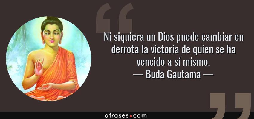 Frases de Buda Gautama - Ni siquiera un Dios puede cambiar en derrota la victoria de quien se ha vencido a sí mismo.