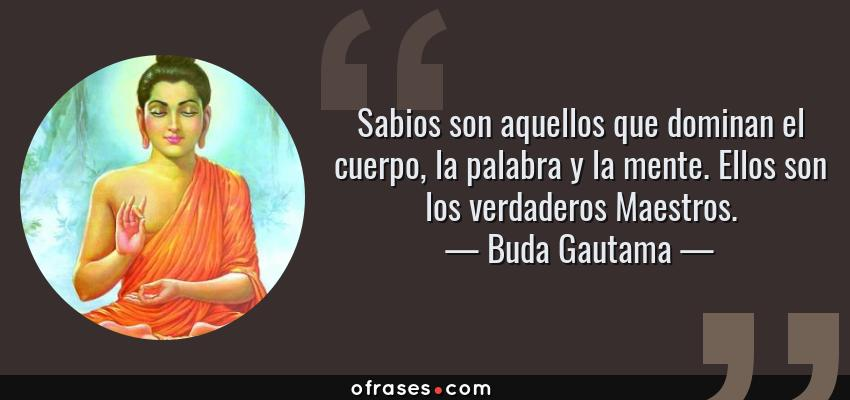 Frases de Buda Gautama - Sabios son aquellos que dominan el cuerpo, la palabra y la mente. Ellos son los verdaderos Maestros.