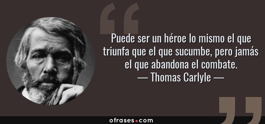 Frases de Thomas Carlyle - Puede ser un héroe lo mismo el que triunfa que el que sucumbe, pero jamás el que abandona el combate.