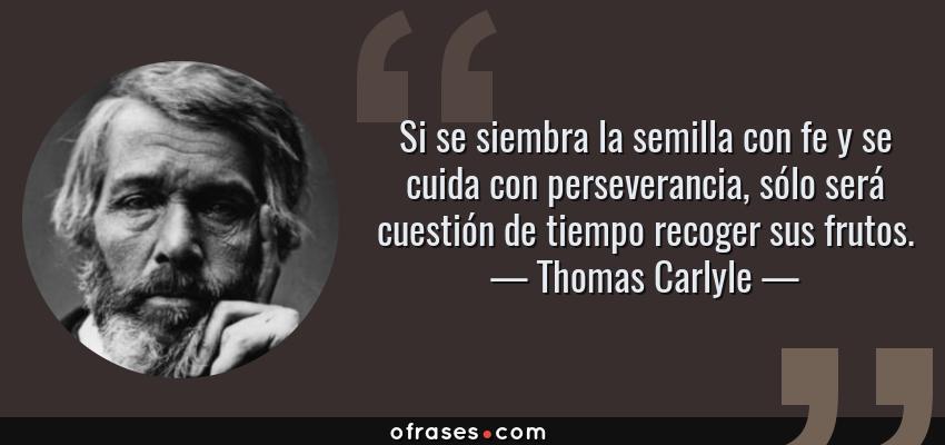 Frases de Thomas Carlyle - Si se siembra la semilla con fe y se cuida con perseverancia, sólo será cuestión de tiempo recoger sus frutos.