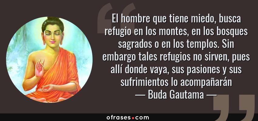 Frases de Buda Gautama - El hombre que tiene miedo, busca refugio en los montes, en los bosques sagrados o en los templos. Sin embargo tales refugios no sirven, pues allí donde vaya, sus pasiones y sus sufrimientos lo acompañarán