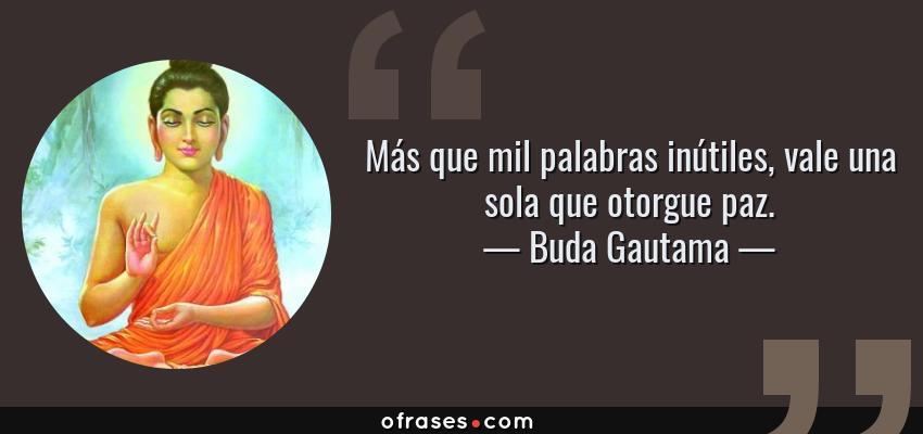 Frases de Buda Gautama - Más que mil palabras inútiles, vale una sola que otorgue paz.