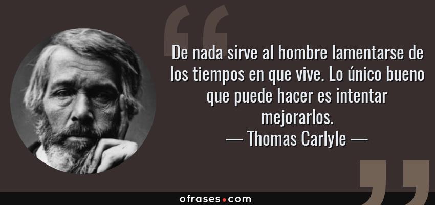 Frases de Thomas Carlyle - De nada sirve al hombre lamentarse de los tiempos en que vive. Lo único bueno que puede hacer es intentar mejorarlos.