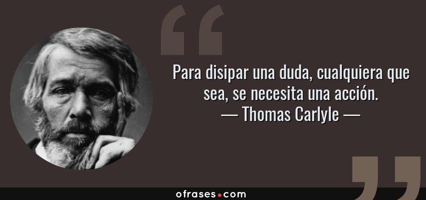 Frases de Thomas Carlyle - Para disipar una duda, cualquiera que sea, se necesita una acción.