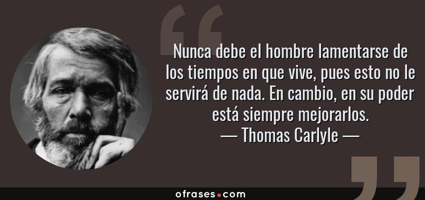 Frases de Thomas Carlyle - Nunca debe el hombre lamentarse de los tiempos en que vive, pues esto no le servirá de nada. En cambio, en su poder está siempre mejorarlos.
