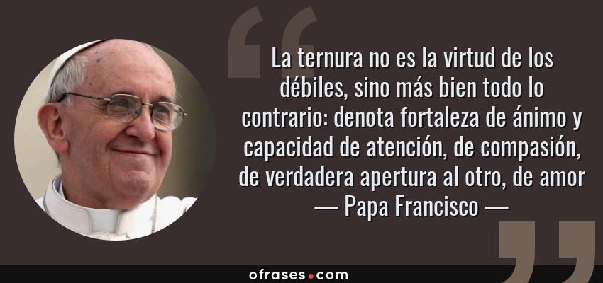 Frases de Papa Francisco - La ternura no es la virtud de los débiles, sino más bien todo lo contrario: denota fortaleza de ánimo y capacidad de atención, de compasión, de verdadera apertura al otro, de amor