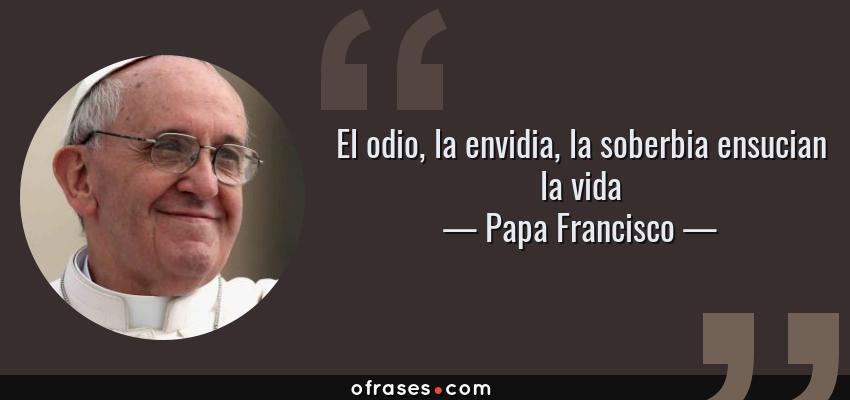 Frases de Papa Francisco - El odio, la envidia, la soberbia ensucian la vida
