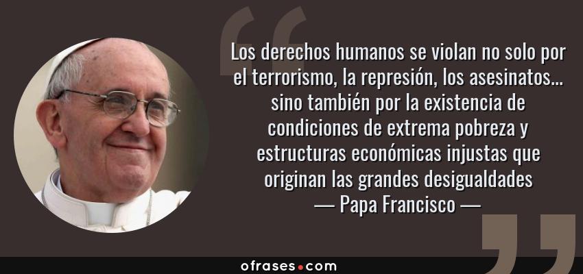 Frases de Papa Francisco - Los derechos humanos se violan no solo por el terrorismo, la represión, los asesinatos... sino también por la existencia de condiciones de extrema pobreza y estructuras económicas injustas que originan las grandes desigualdades