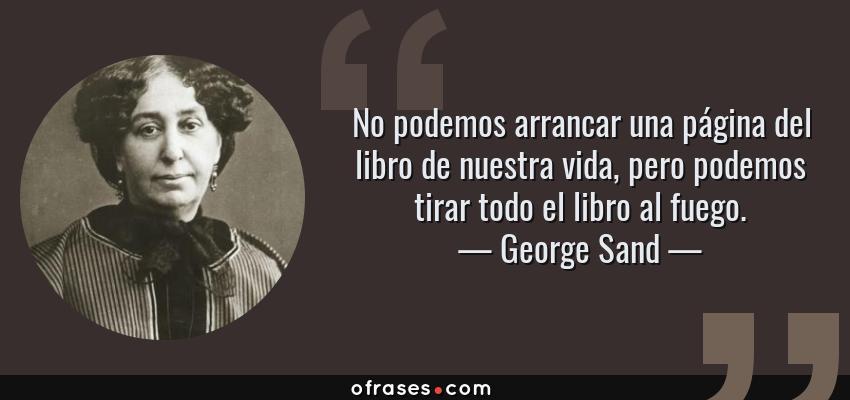 Frases de George Sand - No podemos arrancar una página del libro de nuestra vida, pero podemos tirar todo el libro al fuego.