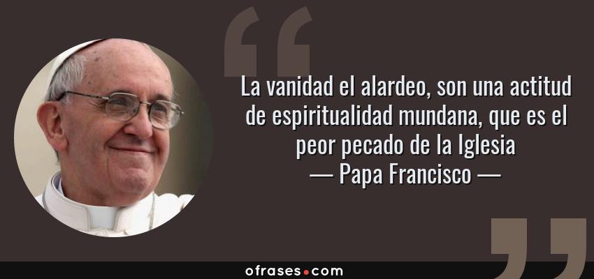 Frases de Papa Francisco - La vanidad el alardeo, son una actitud de espiritualidad mundana, que es el peor pecado de la Iglesia