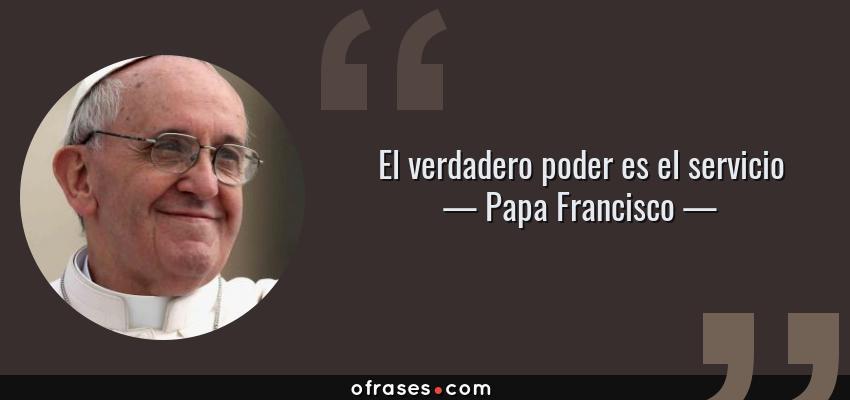 Frases de Papa Francisco - El verdadero poder es el servicio