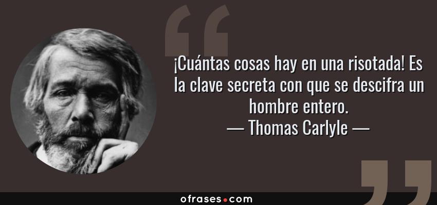 Frases de Thomas Carlyle - ¡Cuántas cosas hay en una risotada! Es la clave secreta con que se descifra un hombre entero.