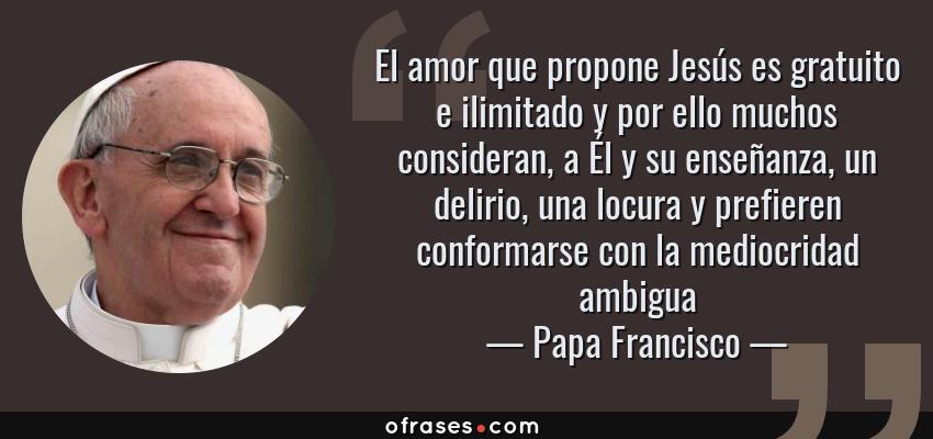 Frases de Papa Francisco - El amor que propone Jesús es gratuito e ilimitado y por ello muchos consideran, a Él y su enseñanza, un delirio, una locura y prefieren conformarse con la mediocridad ambigua