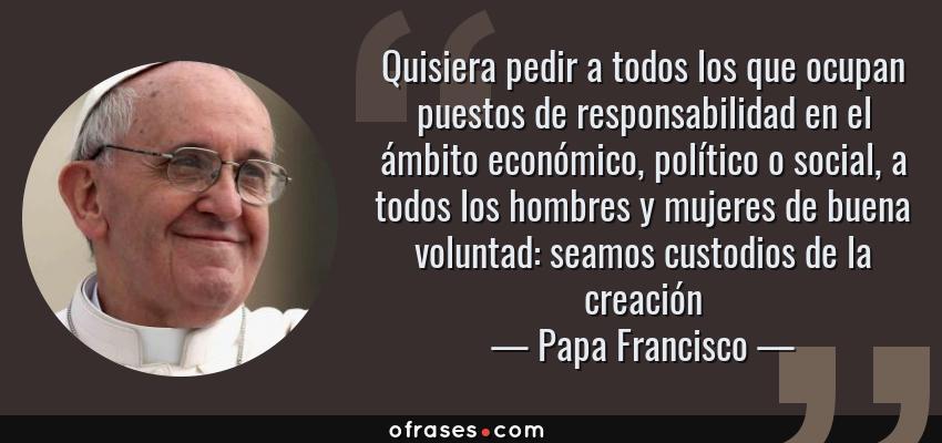 Frases de Papa Francisco - Quisiera pedir a todos los que ocupan puestos de responsabilidad en el ámbito económico, político o social, a todos los hombres y mujeres de buena voluntad: seamos custodios de la creación