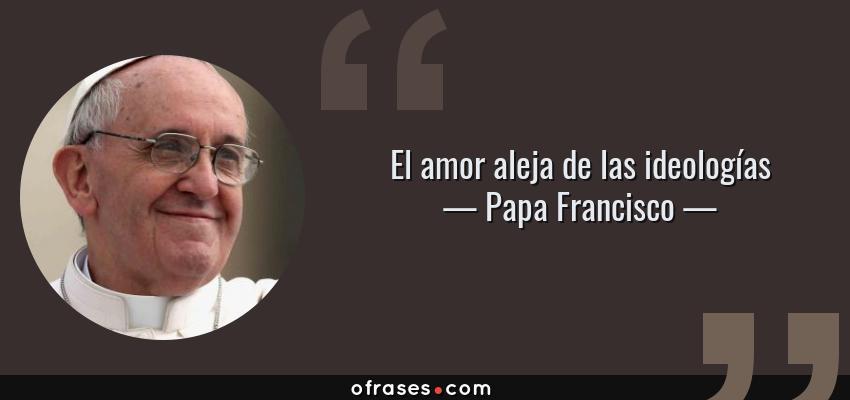 Frases de Papa Francisco - El amor aleja de las ideologías