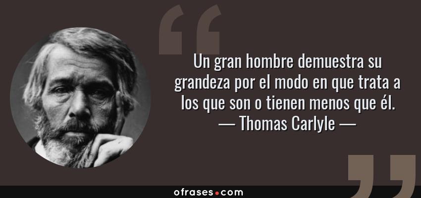 Frases de Thomas Carlyle - Un gran hombre demuestra su grandeza por el modo en que trata a los que son o tienen menos que él.