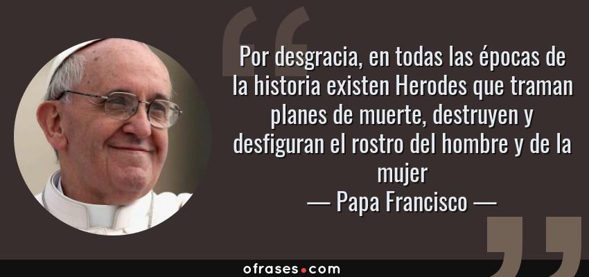 Frases de Papa Francisco - Por desgracia, en todas las épocas de la historia existen Herodes que traman planes de muerte, destruyen y desfiguran el rostro del hombre y de la mujer