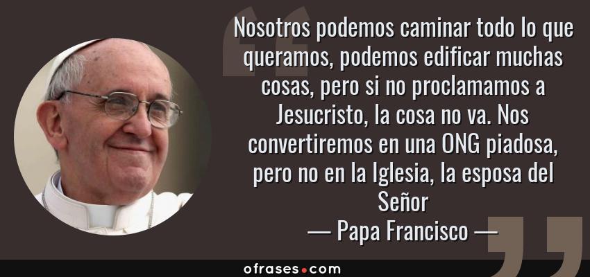 Frases de Papa Francisco - Nosotros podemos caminar todo lo que queramos, podemos edificar muchas cosas, pero si no proclamamos a Jesucristo, la cosa no va. Nos convertiremos en una ONG piadosa, pero no en la Iglesia, la esposa del Señor