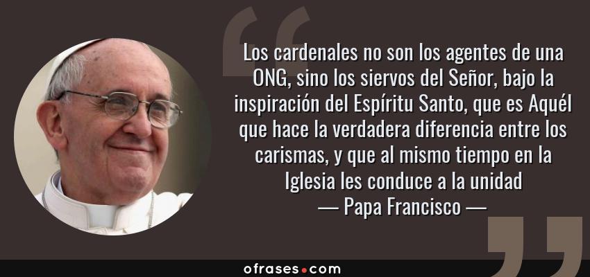 Frases de Papa Francisco - Los cardenales no son los agentes de una ONG, sino los siervos del Señor, bajo la inspiración del Espíritu Santo, que es Aquél que hace la verdadera diferencia entre los carismas, y que al mismo tiempo en la Iglesia les conduce a la unidad