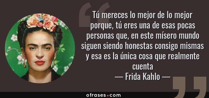 Frases de Frida Kahlo - Tú mereces lo mejor de lo mejor porque, tú eres una de esas pocas personas que, en este mísero mundo siguen siendo honestas consigo mismas y esa es la única cosa que realmente cuenta