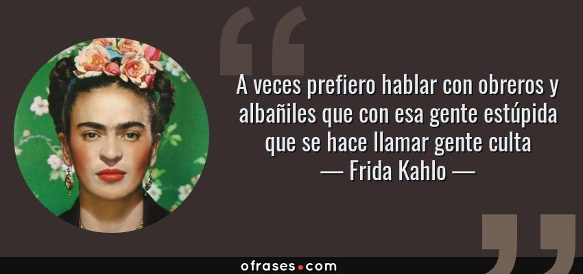 Frases de Frida Kahlo - A veces prefiero hablar con obreros y albañiles que con esa gente estúpida que se hace llamar gente culta