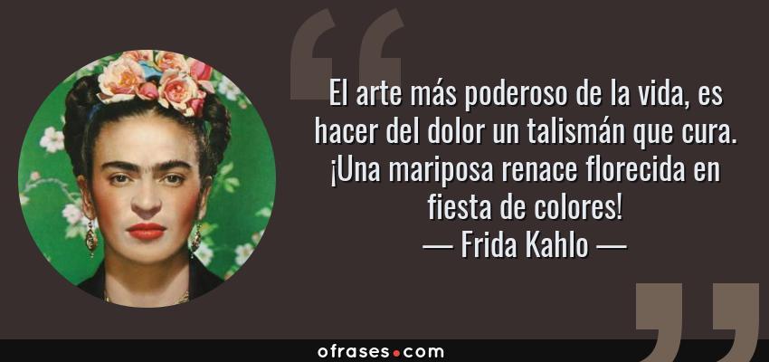 Frases de Frida Kahlo - El arte más poderoso de la vida, es hacer del dolor un talismán que cura. ¡Una mariposa renace florecida en fiesta de colores!