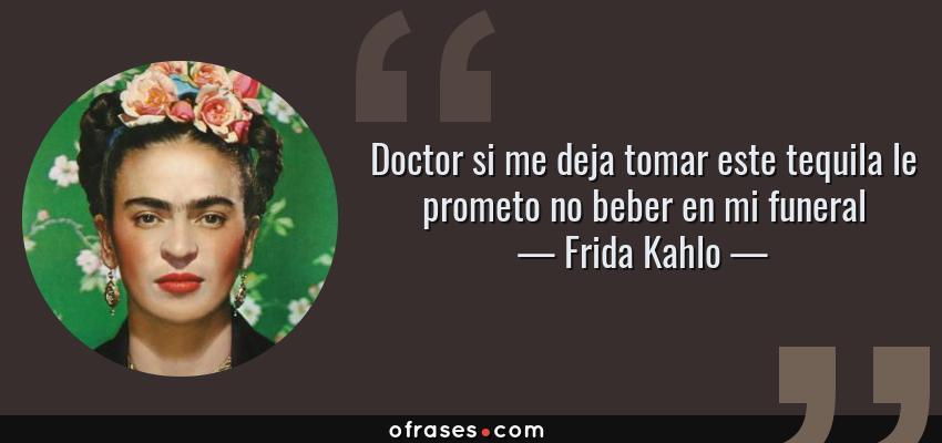 Frases de Frida Kahlo - Doctor si me deja tomar este tequila le prometo no beber en mi funeral
