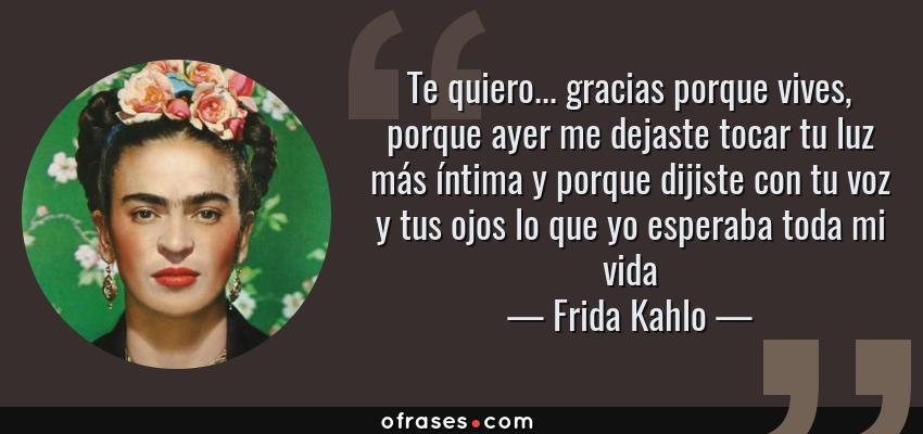 Frases de Frida Kahlo - Te quiero... gracias porque vives, porque ayer me dejaste tocar tu luz más íntima y porque dijiste con tu voz y tus ojos lo que yo esperaba toda mi vida