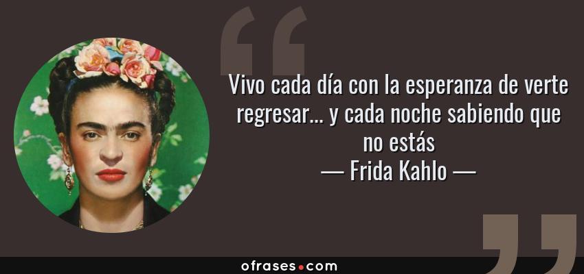Frases de Frida Kahlo - Vivo cada día con la esperanza de verte regresar... y cada noche sabiendo que no estás