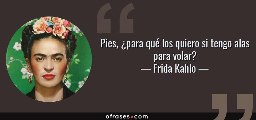 Frases de Frida Kahlo - Pies, ¿para qué los quiero si tengo alas para volar?
