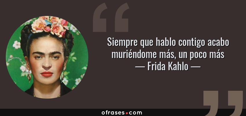 Frases de Frida Kahlo - Siempre que hablo contigo acabo muriéndome más, un poco más