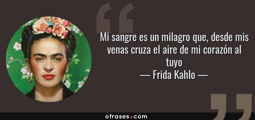 Frases de Frida Kahlo - Mi sangre es un milagro que, desde mis venas cruza el aire de mi corazón al tuyo
