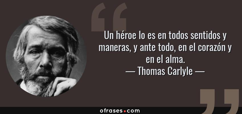 Frases de Thomas Carlyle - Un héroe lo es en todos sentidos y maneras, y ante todo, en el corazón y en el alma.