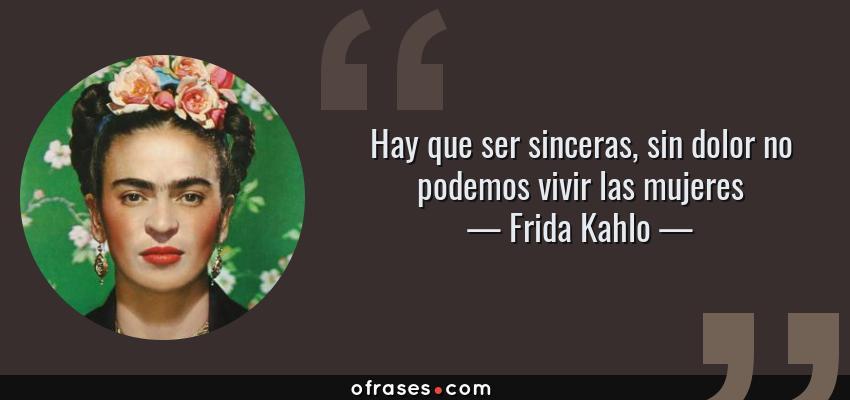 Frida Kahlo Hay Que Ser Sinceras Sin Dolor No Podemos