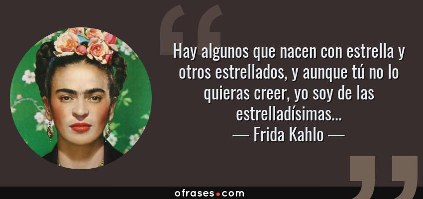 Frases de Frida Kahlo - Hay algunos que nacen con estrella y otros estrellados, y aunque tú no lo quieras creer, yo soy de las estrelladísimas...