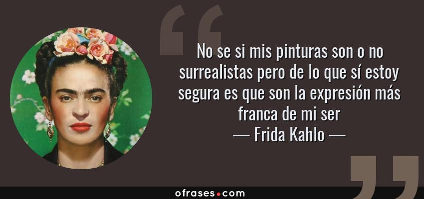 Frases de Frida Kahlo - No se si mis pinturas son o no surrealistas pero de lo que sí estoy segura es que son la expresión más franca de mi ser