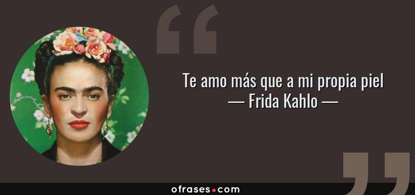 Frases de Frida Kahlo - Te amo más que a mi propia piel