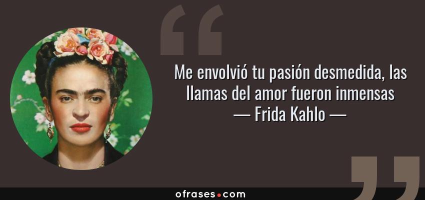 Frases de Frida Kahlo - Me envolvió tu pasión desmedida, las llamas del amor fueron inmensas