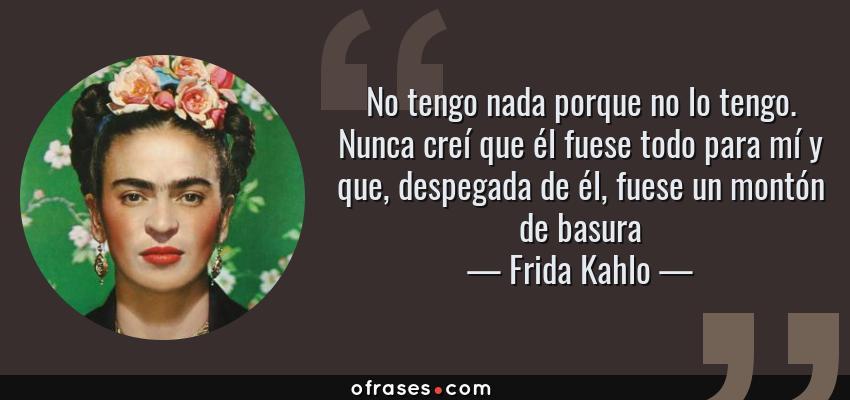 Frases de Frida Kahlo - No tengo nada porque no lo tengo. Nunca creí que él fuese todo para mí y que, despegada de él, fuese un montón de basura