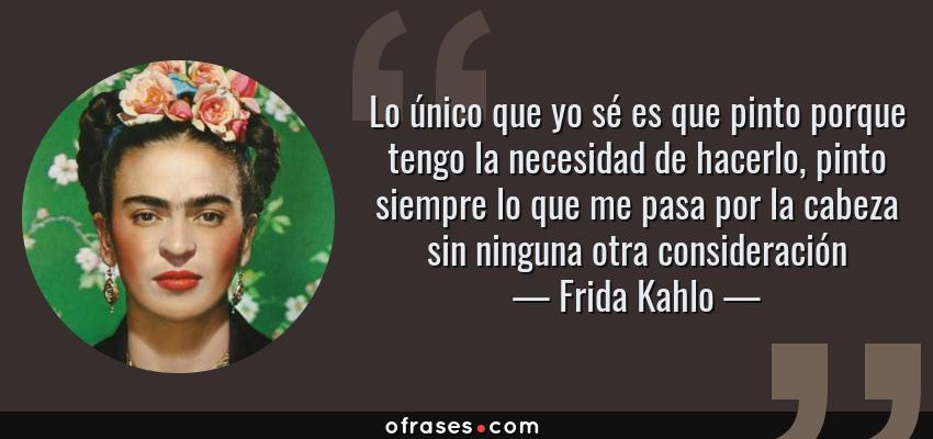 Frases de Frida Kahlo - Lo único que yo sé es que pinto porque tengo la necesidad de hacerlo, pinto siempre lo que me pasa por la cabeza sin ninguna otra consideración