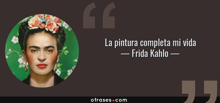Frases de Frida Kahlo - La pintura completa mi vida