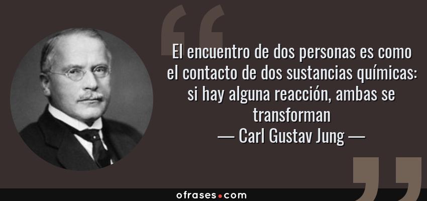 Frases de Carl Gustav Jung - El encuentro de dos personas es como el contacto de dos sustancias químicas: si hay alguna reacción, ambas se transforman