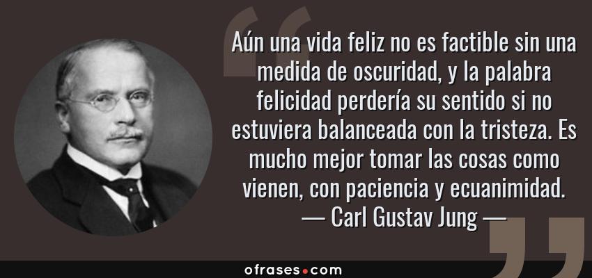 Frases de Carl Gustav Jung - Aún una vida feliz no es factible sin una medida de oscuridad, y la palabra felicidad perdería su sentido si no estuviera balanceada con la tristeza. Es mucho mejor tomar las cosas como vienen, con paciencia y ecuanimidad.