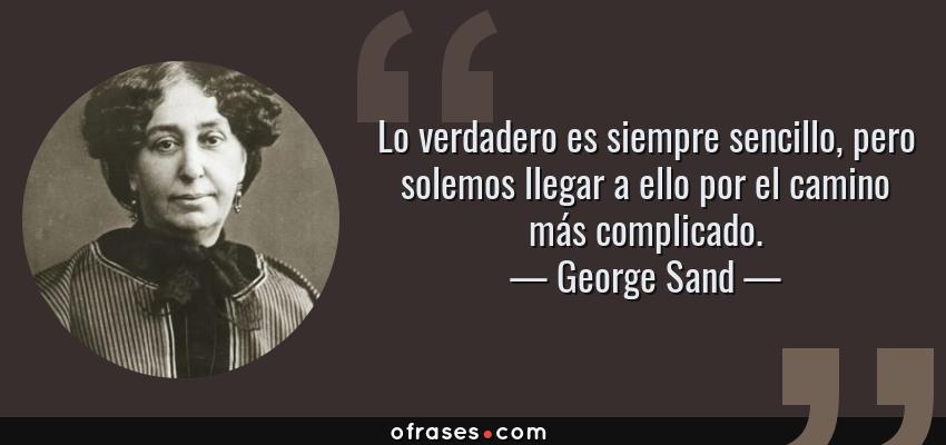 Frases de George Sand - Lo verdadero es siempre sencillo, pero solemos llegar a ello por el camino más complicado.