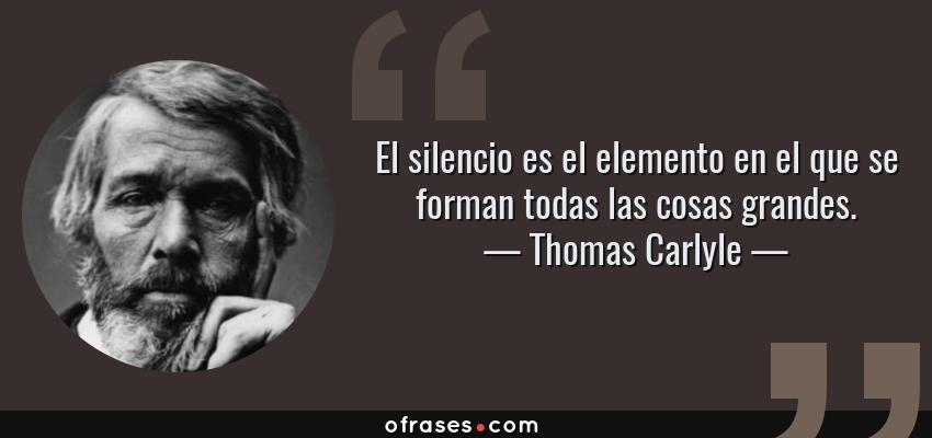 Frases de Thomas Carlyle - El silencio es el elemento en el que se forman todas las cosas grandes.