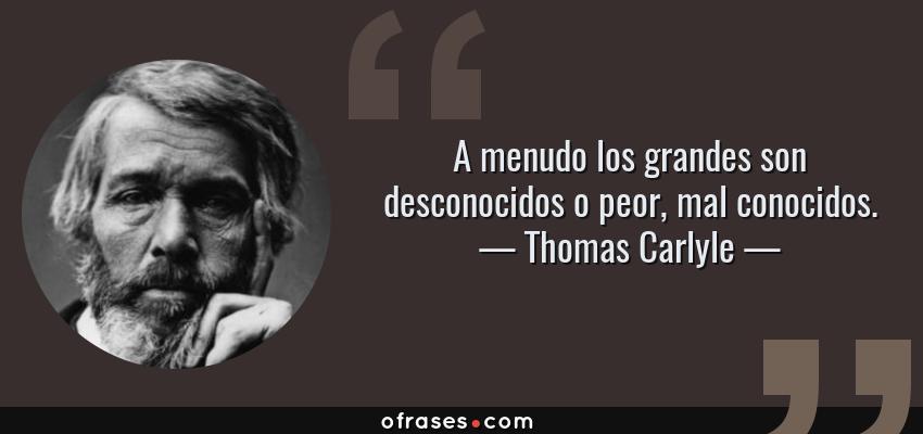 Frases de Thomas Carlyle - A menudo los grandes son desconocidos o peor, mal conocidos.