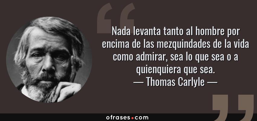 Frases de Thomas Carlyle - Nada levanta tanto al hombre por encima de las mezquindades de la vida como admirar, sea lo que sea o a quienquiera que sea.