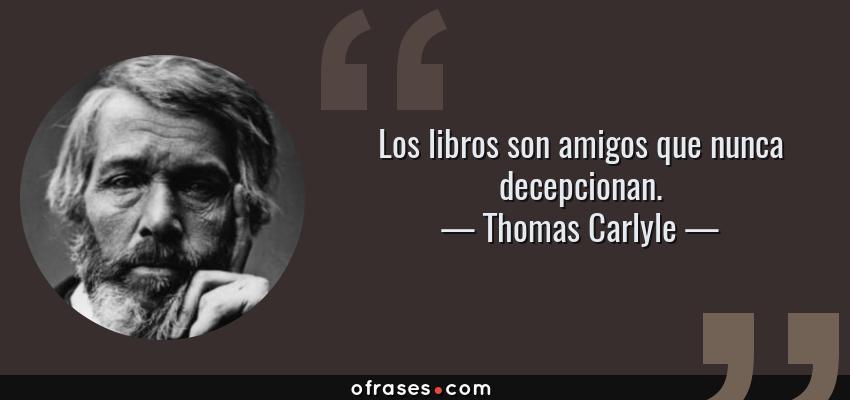 Frases de Thomas Carlyle - Los libros son amigos que nunca decepcionan.