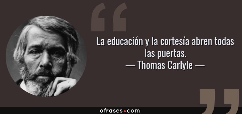 Frases de Thomas Carlyle - La educación y la cortesía abren todas las puertas.