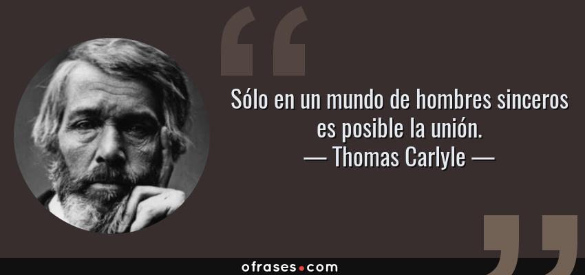 Frases de Thomas Carlyle - Sólo en un mundo de hombres sinceros es posible la unión.